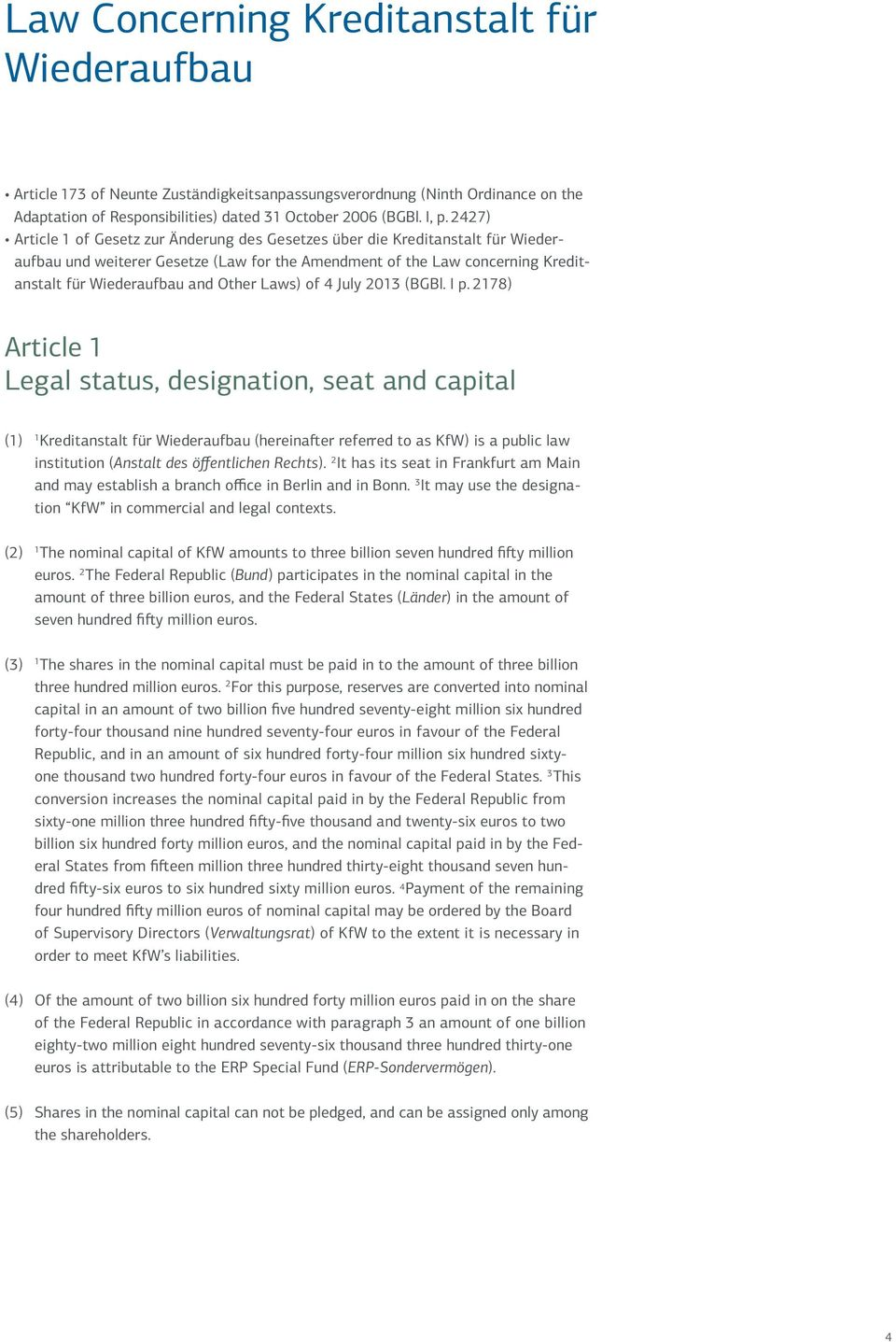 July 203 (BGBl. I p. 278) Article Legal status, designation, seat and capital () Kreditanstalt für (hereinafter referred to as KfW) is a public law institution (Anstalt des öffentlichen Rechts).