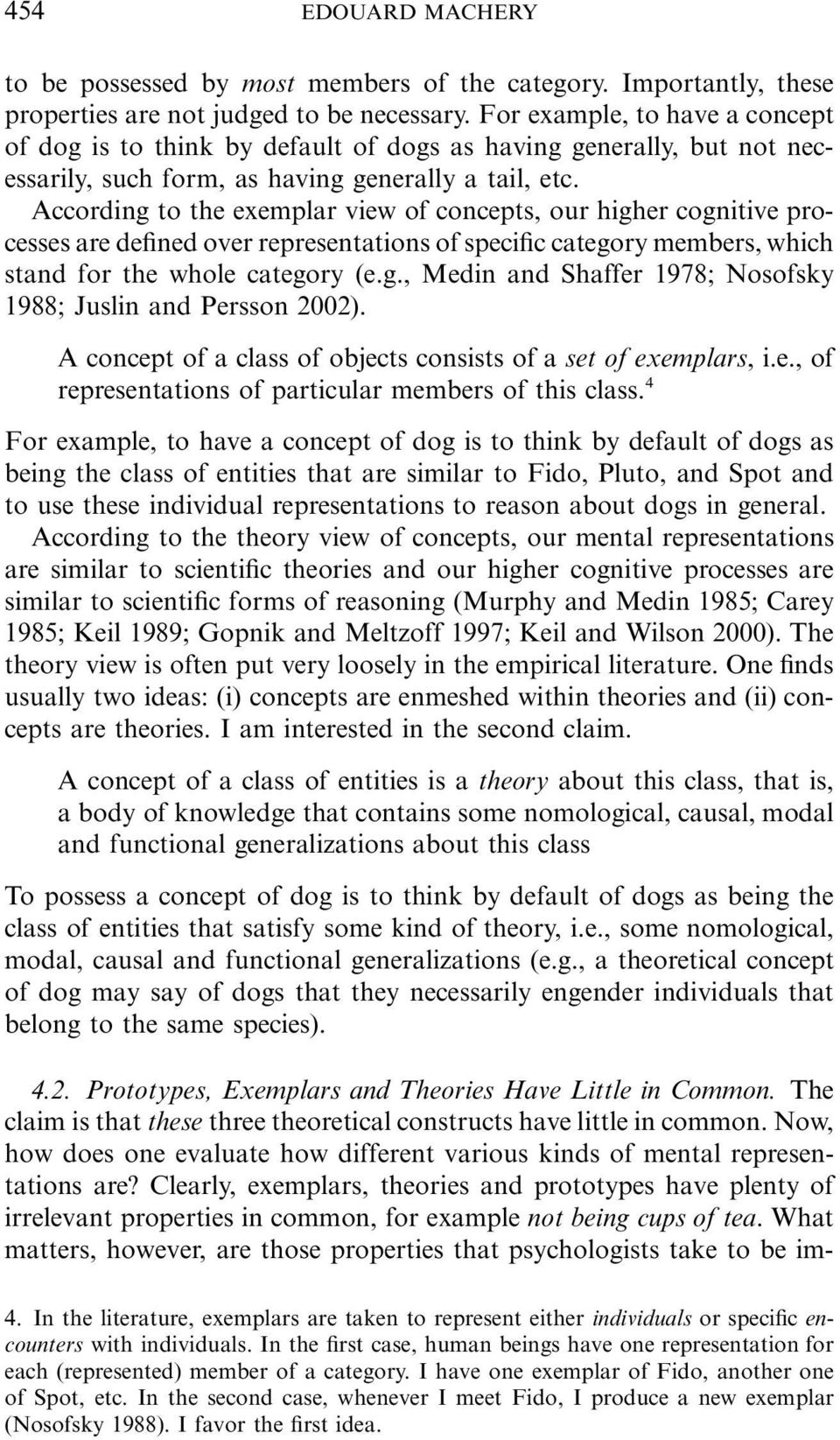 According to the exemplar view of concepts, our higher cognitive processes are defined over representations of specific category members, which stand for the whole category (e.g., Medin and Shaffer 1978; Nosofsky 1988; Juslin and Persson 2002).