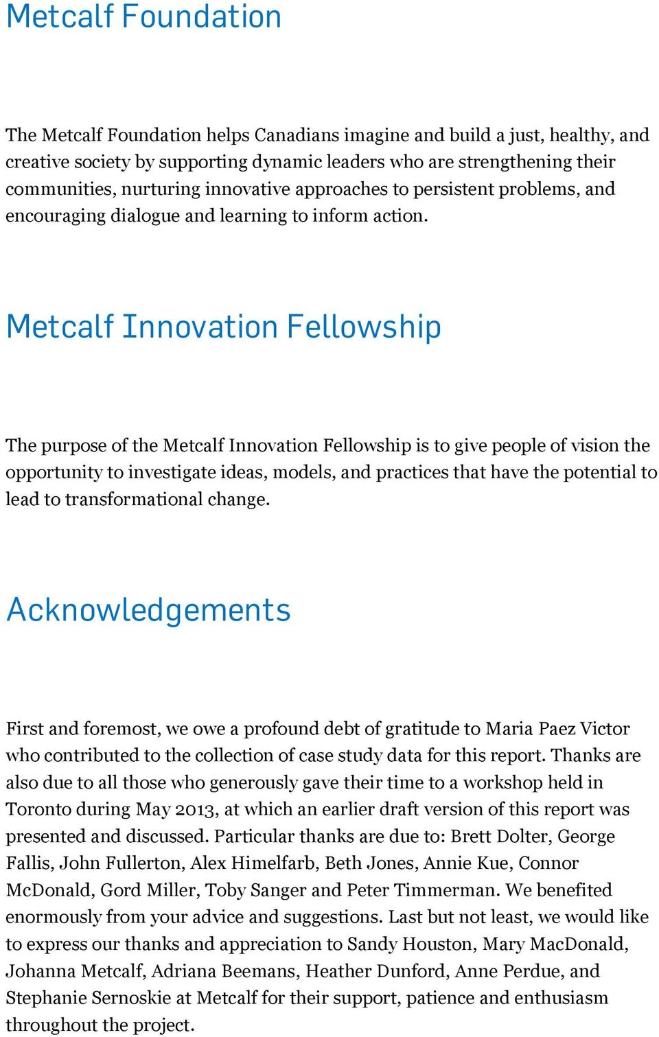 Metcalf Innovation Fellowship The purpose of the Metcalf Innovation Fellowship is to give people of vision the opportunity to investigate ideas, models, and practices that have the potential to lead