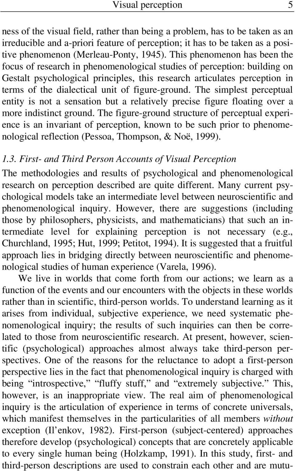 This phenomenon has been the focus of research in phenomenological studies of perception: building on Gestalt psychological principles, this research articulates perception in terms of the