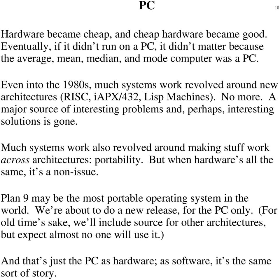 Much systems work also revolved around making stuff work across architectures: portability. But when hardware s all the same, it s a non-issue.