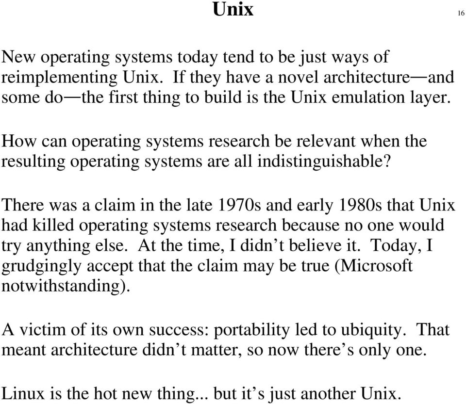 There was a claim in the late 1970s and early 1980s that Unix had killed operating systems research because no one would try anything else. At the time, I didn t believe it.