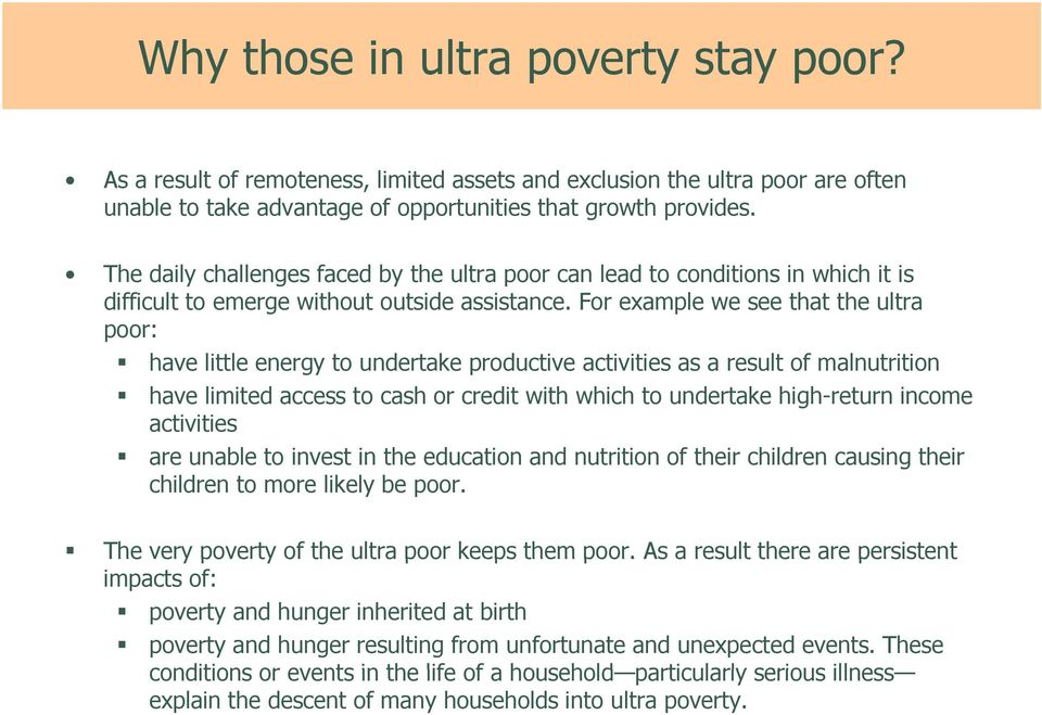 For example we see that the ultra poor: have little energy to undertake productive activities as a result of malnutrition have limited access to cash or credit with which to undertake high-return