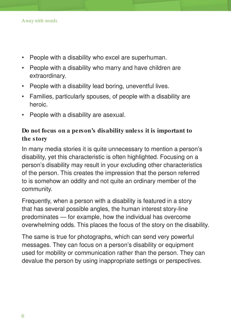 Do not focus on a person s disability unless it is important to the story In many media stories it is quite unnecessary to mention a person s disability, yet this characteristic is often highlighted.
