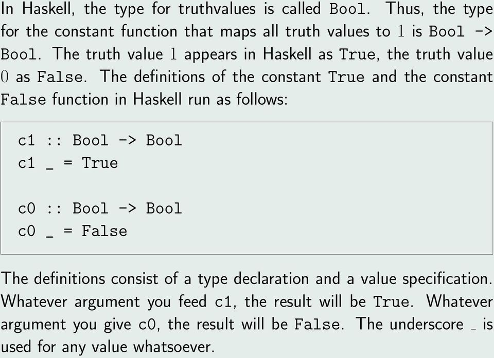The definitions of the constant True and the constant False function in Haskell run as follows: c1 :: Bool -> Bool c1 _ = True c0 :: Bool -> Bool c0 _ =