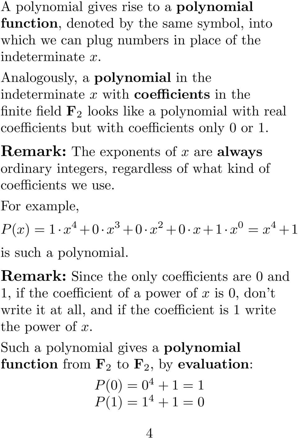Remark: The exponents of x are always ordinary integers, regardless of what kind of coefficients we use. For example, P (x) = 1 x 4 + 0 x 3 + 0 x 2 + 0 x + 1 x 0 = x 4 + 1 is such a polynomial.