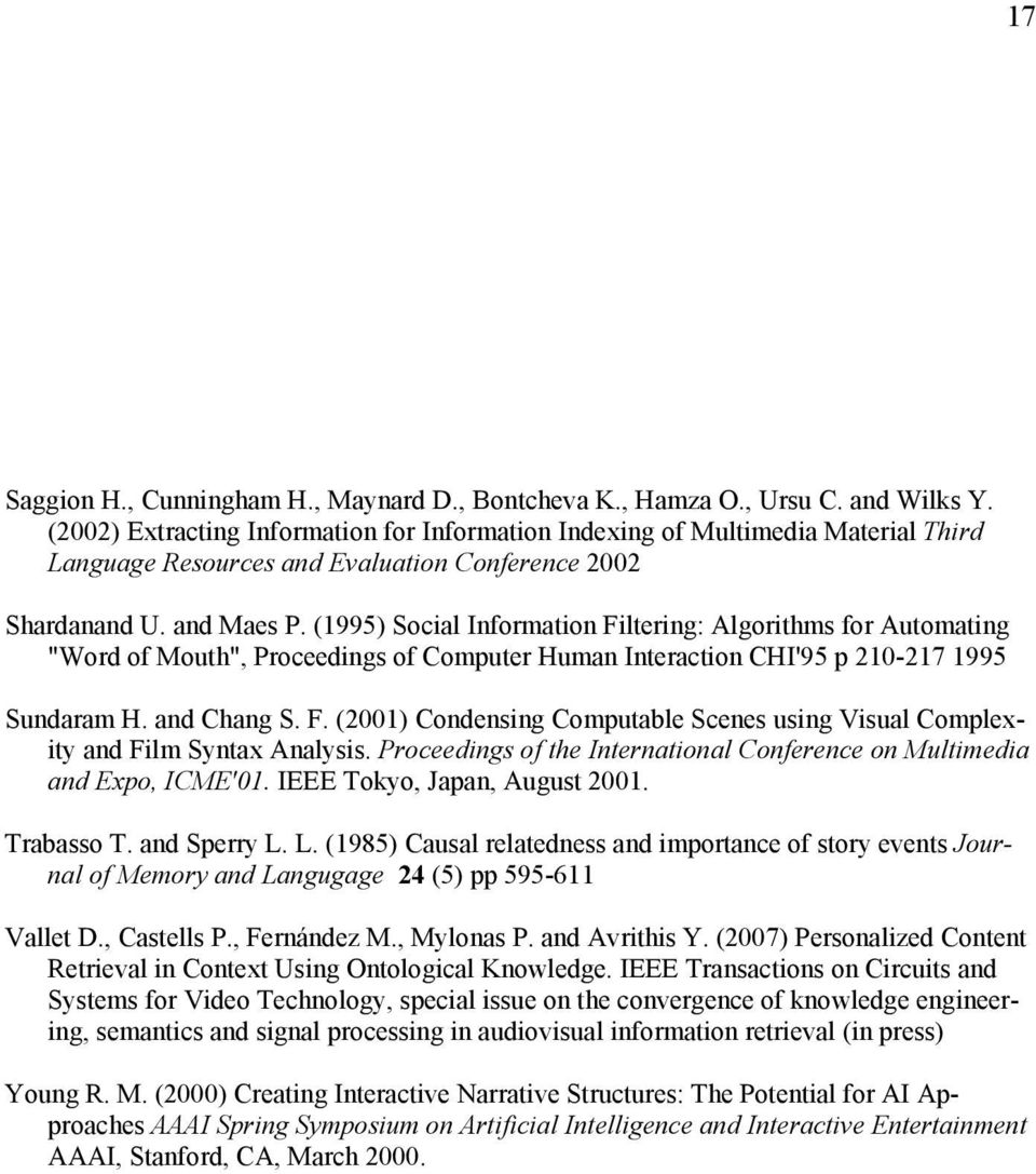"(1995) Social Information Filtering: Algorithms for Automating ""Word of Mouth"", Proceedings of Computer Human Interaction CHI'95 p 210-217 1995 Sundaram H. and Chang S. F. (2001) Condensing Computable Scenes using Visual Complexity and Film Syntax Analysis."