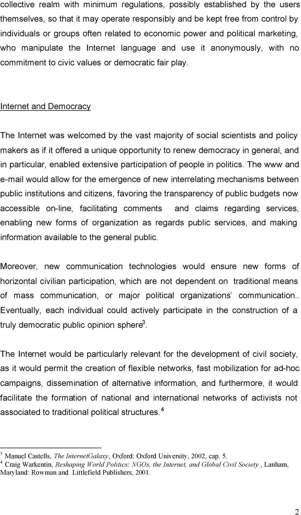 Internet and Democracy The Internet was welcomed by the vast majority of social scientists and policy makers as if it offered a unique opportunity to renew democracy in general, and in particular,