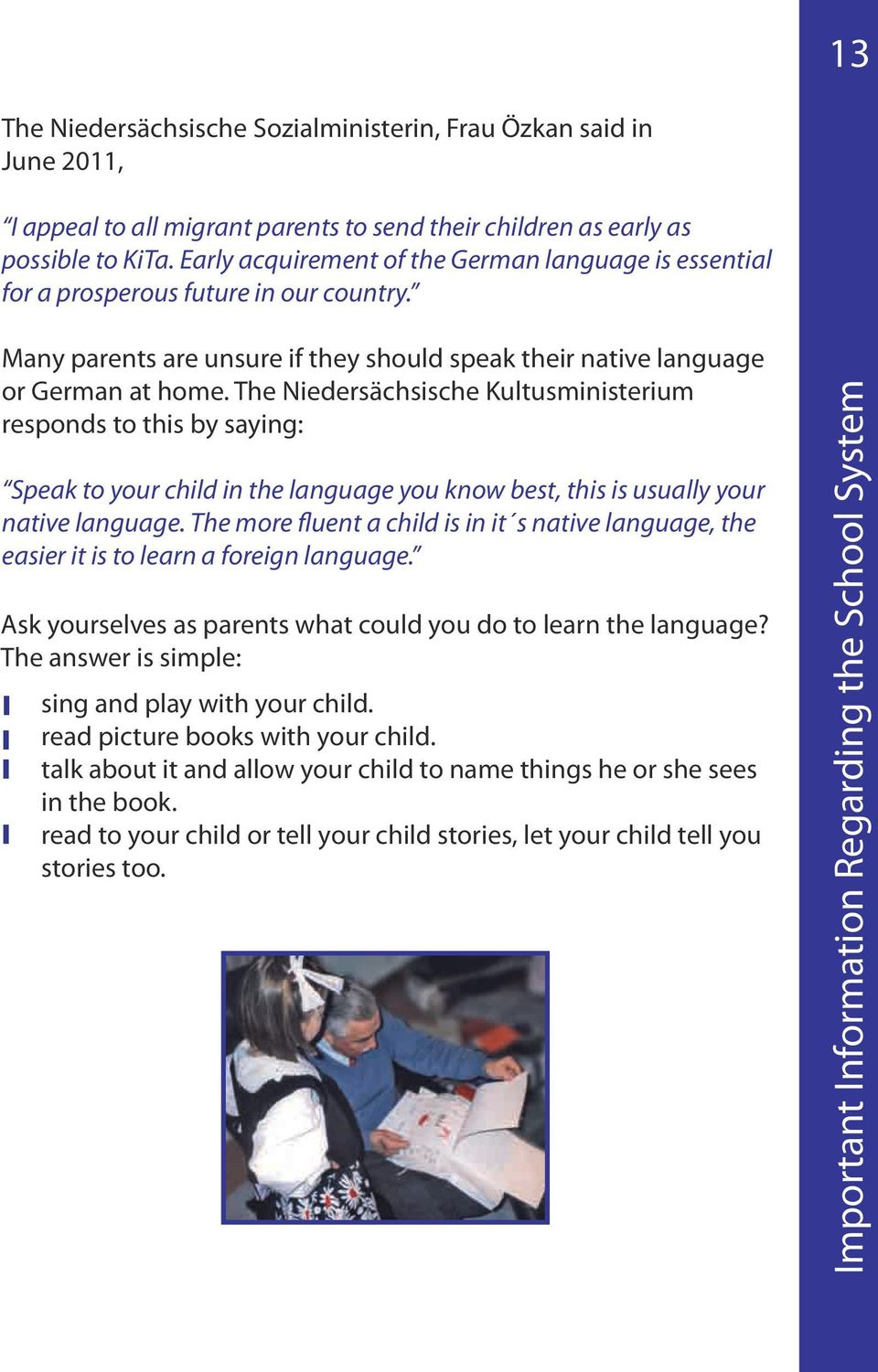 The Niedersächsische Kultusministerium responds to this by saying: Speak to your child in the language you know best, this is usually your native language.