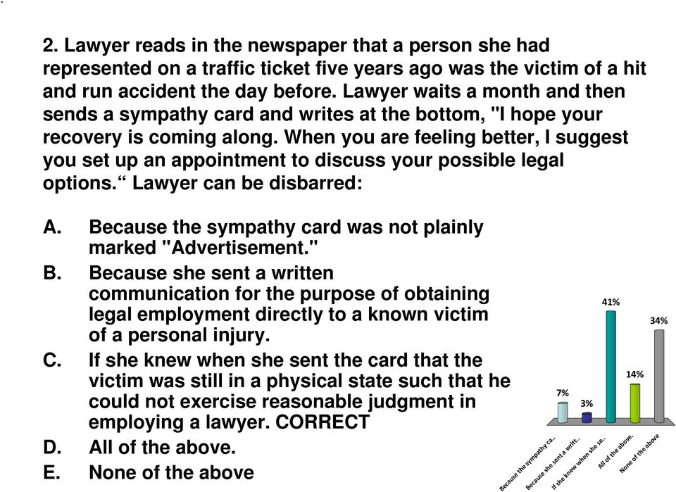 "When you are feeling better, I suggest you set up an appointment to discuss your possible legal options. Lawyer can be disbarred: A. Because the sympathy card was not plainly marked ""Advertisement."