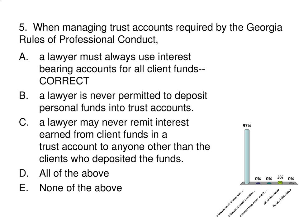a lawyer is never permitted to deposit personal funds into trust accounts. C.