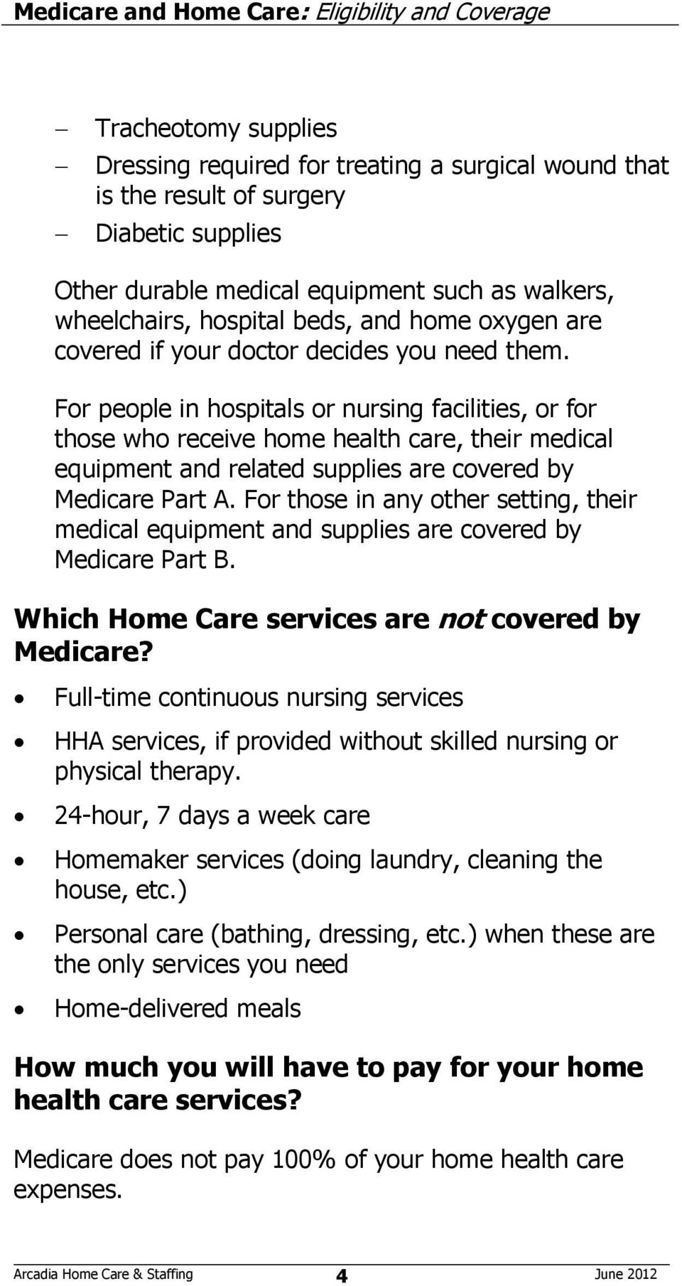 For people in hospitals or nursing facilities, or for those who receive home health care, their medical equipment and related supplies are covered by Medicare Part A.