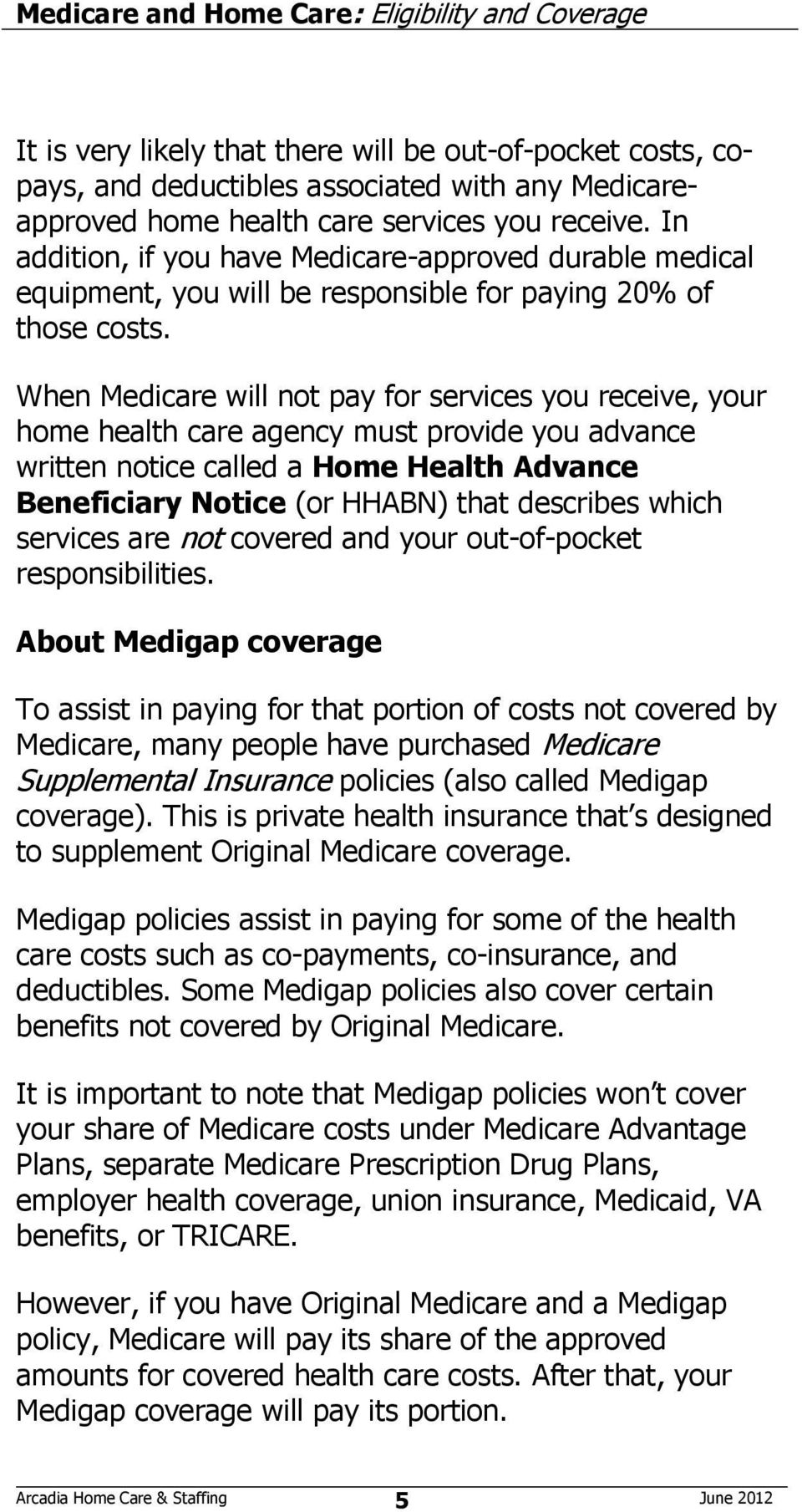 When Medicare will not pay for services you receive, your home health care agency must provide you advance written notice called a Home Health Advance Beneficiary Notice (or HHABN) that describes
