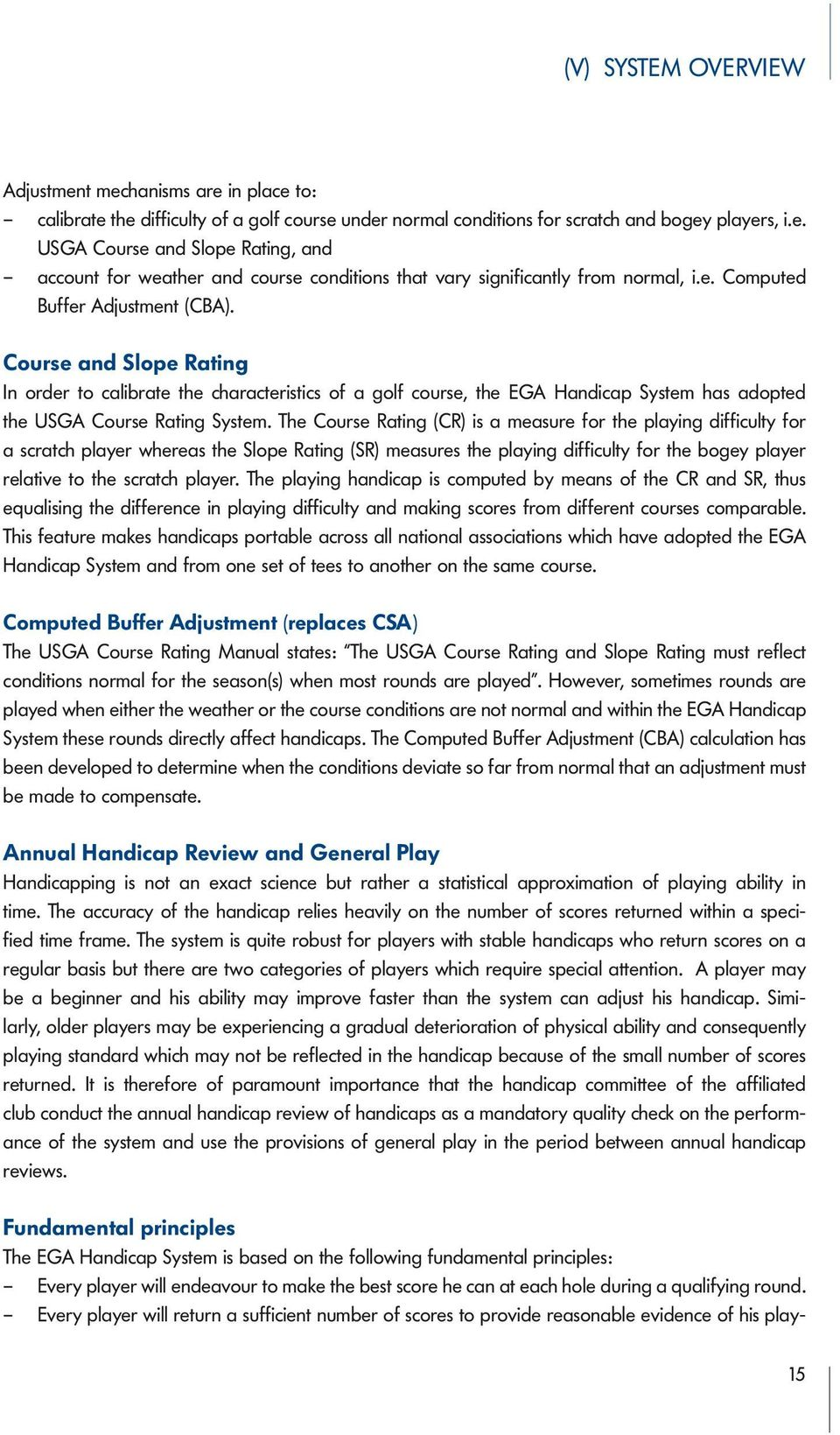 The Course Rating (CR) is a measure for the playing difficulty for a scratch player whereas the Slope Rating (SR) measures the playing difficulty for the bogey player relative to the scratch player.