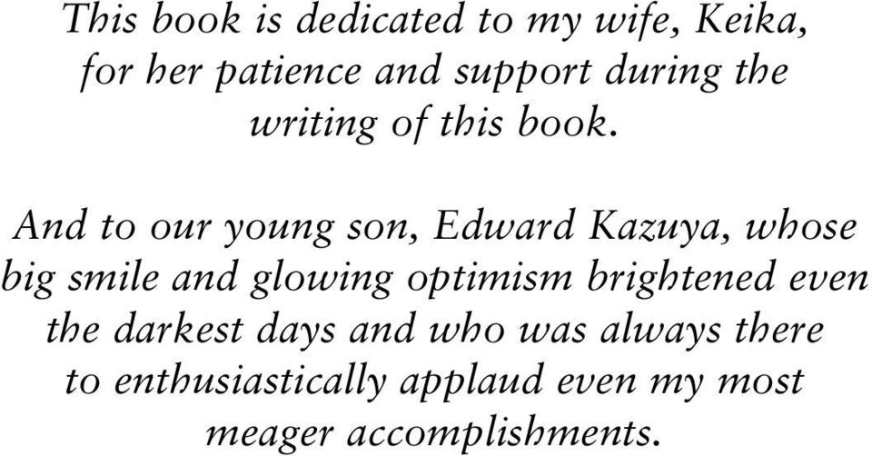 And to our young son, Edward Kazuya, whose big smile and glowing optimism