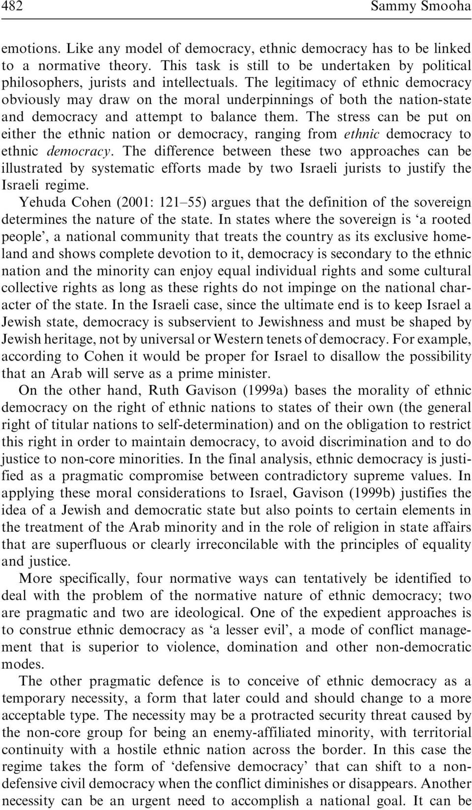 The legitimacy of ethnic democracy obviously may draw on the moral underpinnings of both the nation-state and democracy and attempt to balance them.