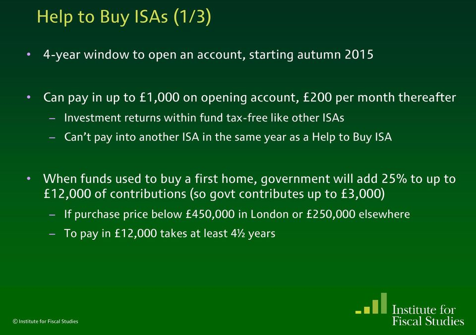 a Help to Buy ISA When funds used to buy a first home, government will add 25% to up to 12,000 of contributions (so govt