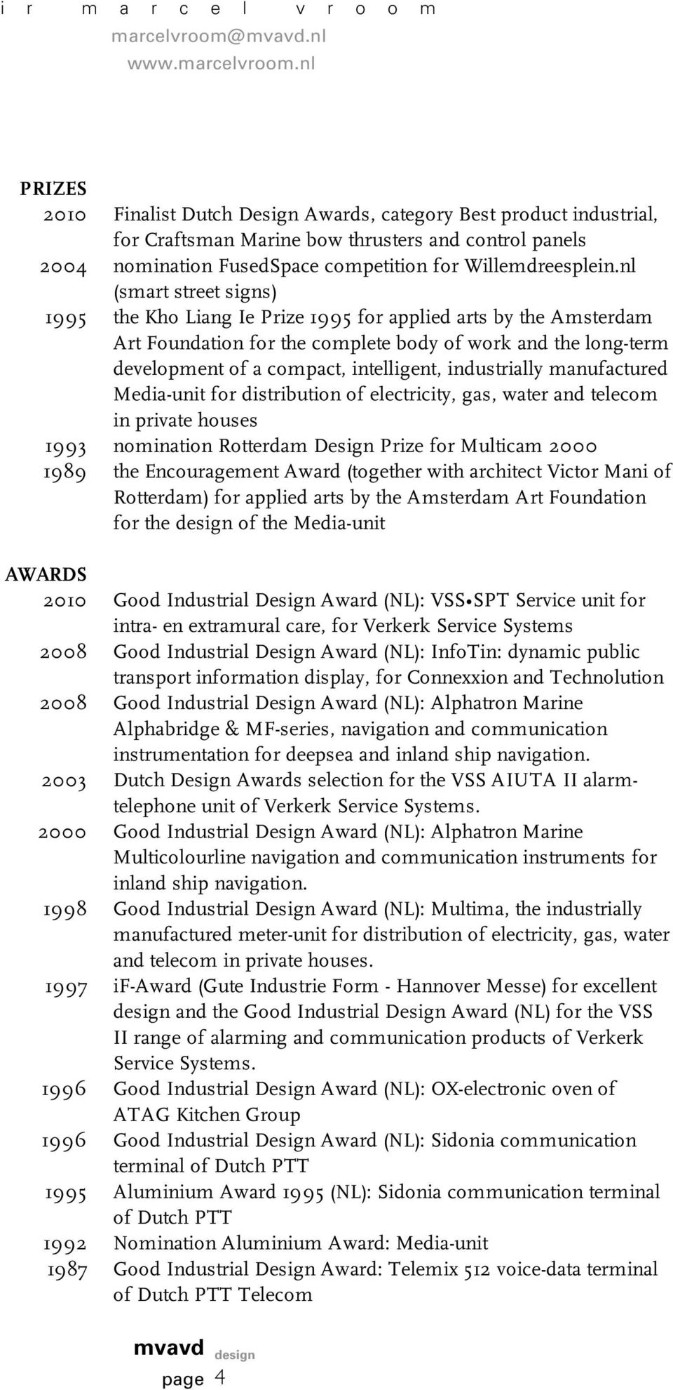 industrially manufactured Media-unit for distribution of electricity, gas, water and telecom in private houses 1993 nomination Rotterdam Design Prize for Multicam 2000 1989 the Encouragement Award