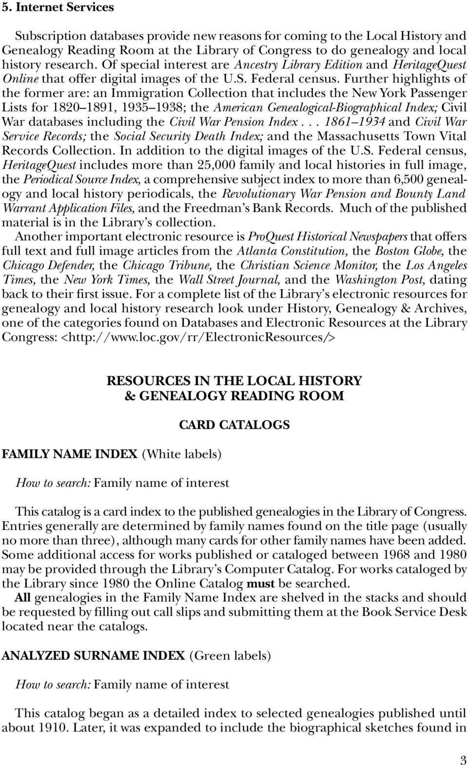 Further highlights of the former are: an Immigration Collection that includes the New York Passenger Lists for 1820 1891, 1935 1938; the American Genealogical-Biographical Index; Civil War databases