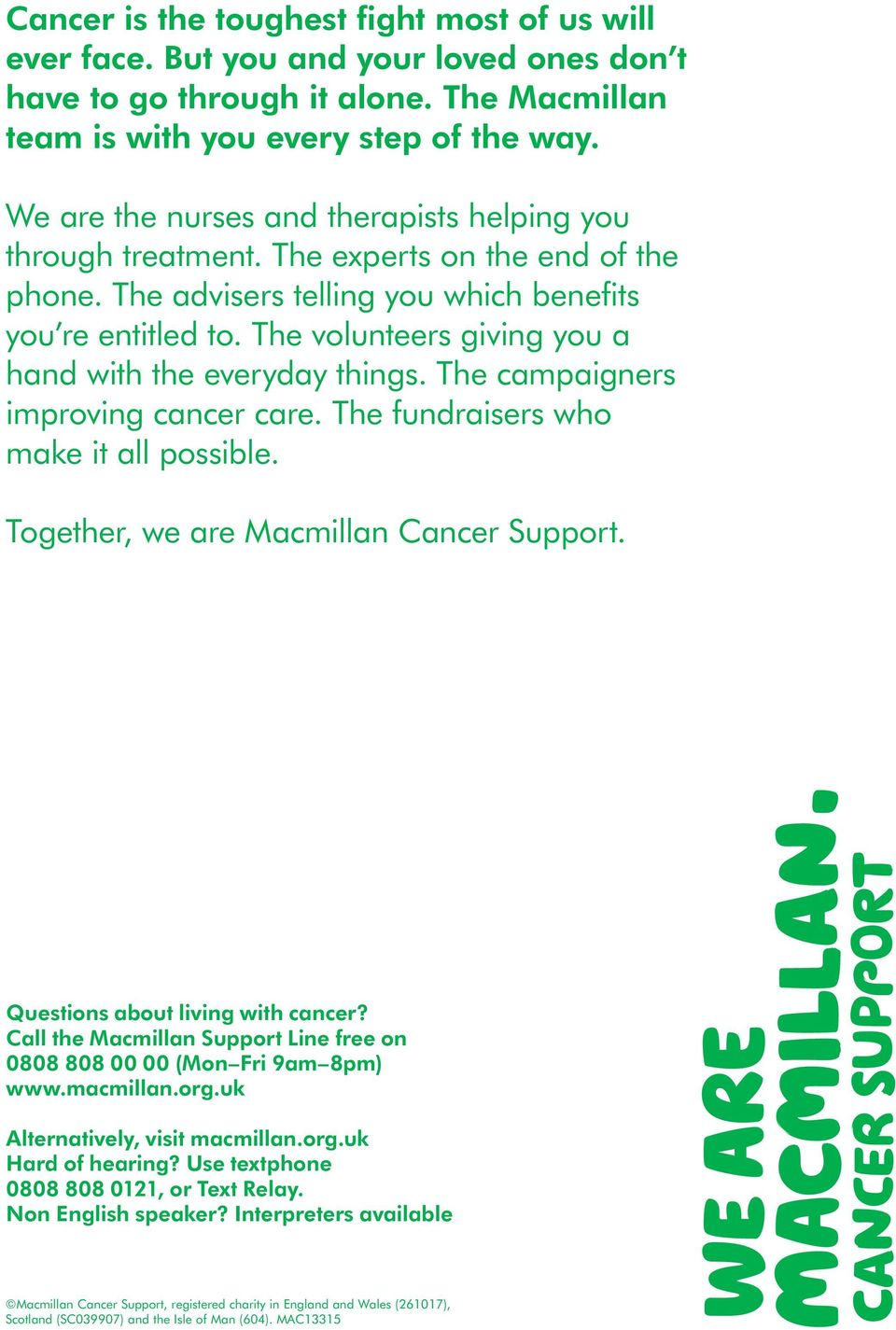 The volunteers giving you a hand with the everyday things. The campaigners improving cancer care. The fundraisers who make it all possible. Together, we are Macmillan Cancer Support.