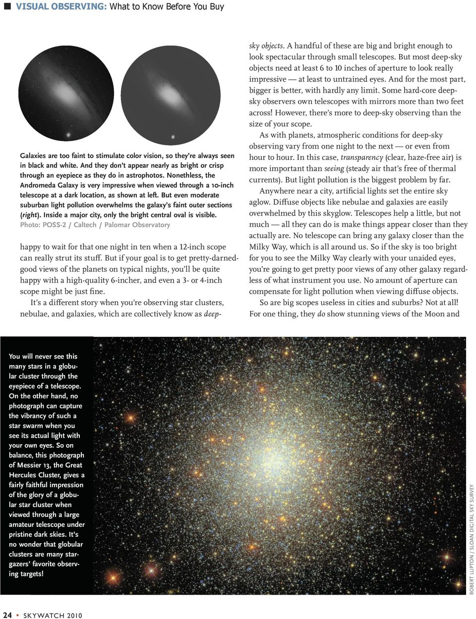 The brightest of the globular star clusters (see the picture on the opposite page) look just about the same through a 10-inch scope in a city as they do through a 4-incher at a dark site namely,
