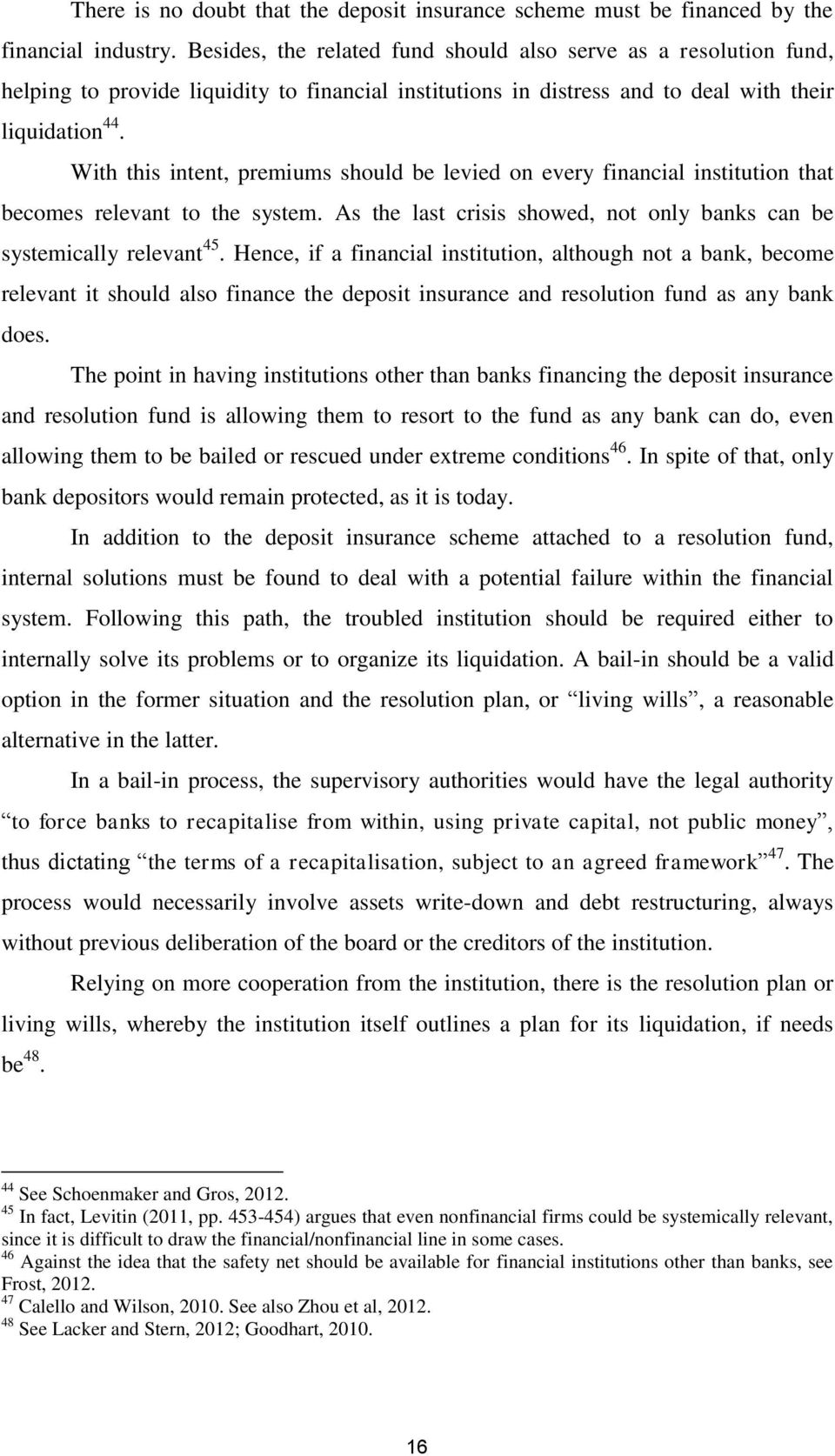 With this intent, premiums should be levied on every financial institution that becomes relevant to the system. As the last crisis showed, not only banks can be systemically relevant 45.