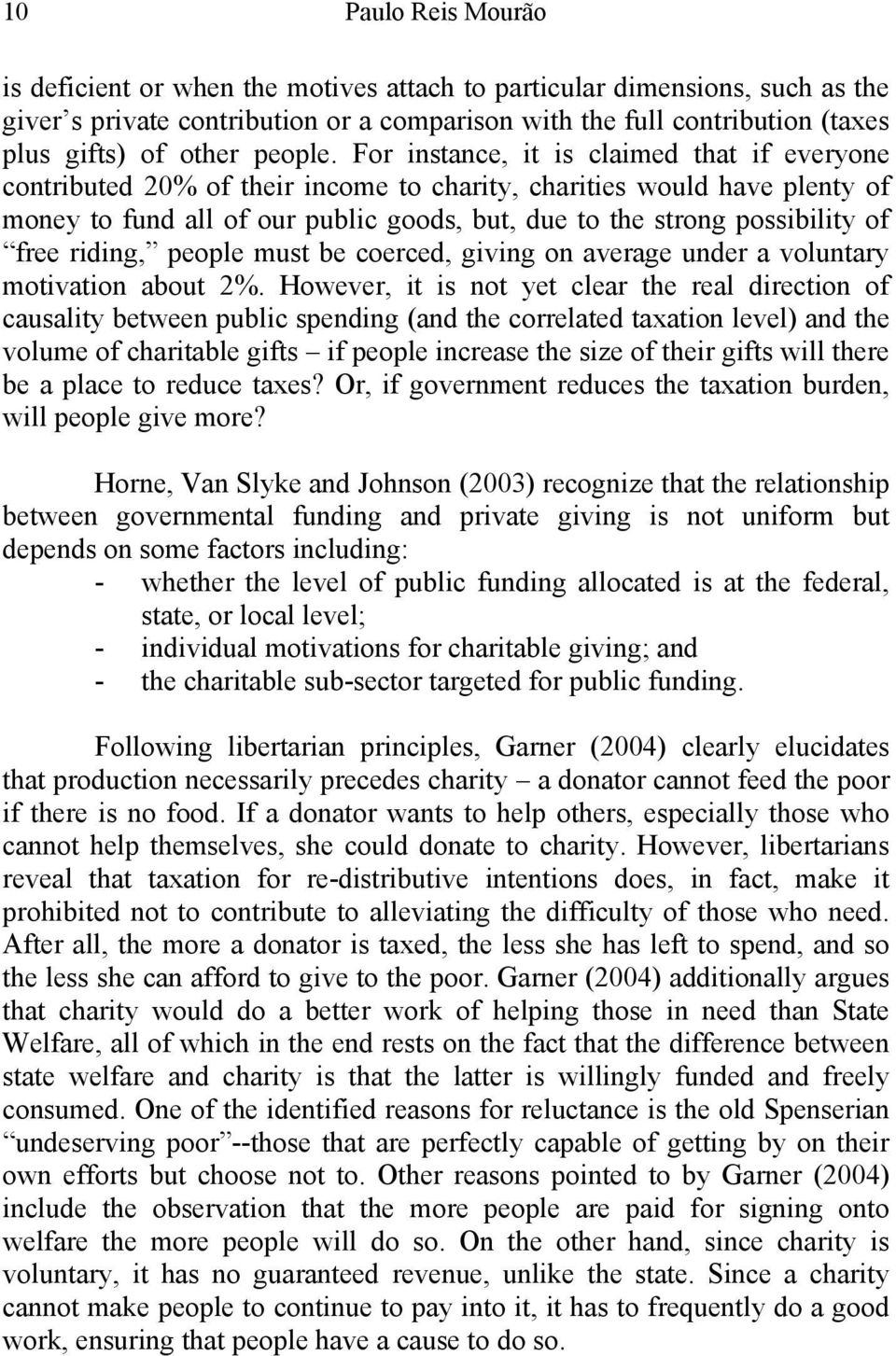 For instance, it is claimed that if everyone contributed 20% of their income to charity, charities would have plenty of money to fund all of our public goods, but, due to the strong possibility of