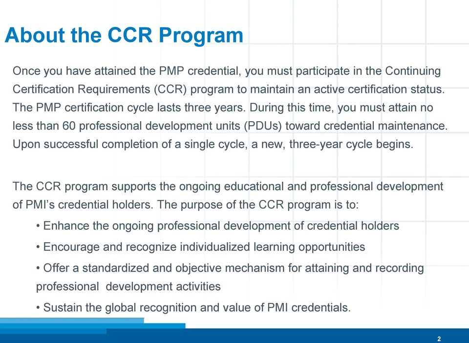 Upon successful completion of a single cycle, a new, three-year cycle begins. The CCR program supports the ongoing educational and professional development of PMI s credential holders.