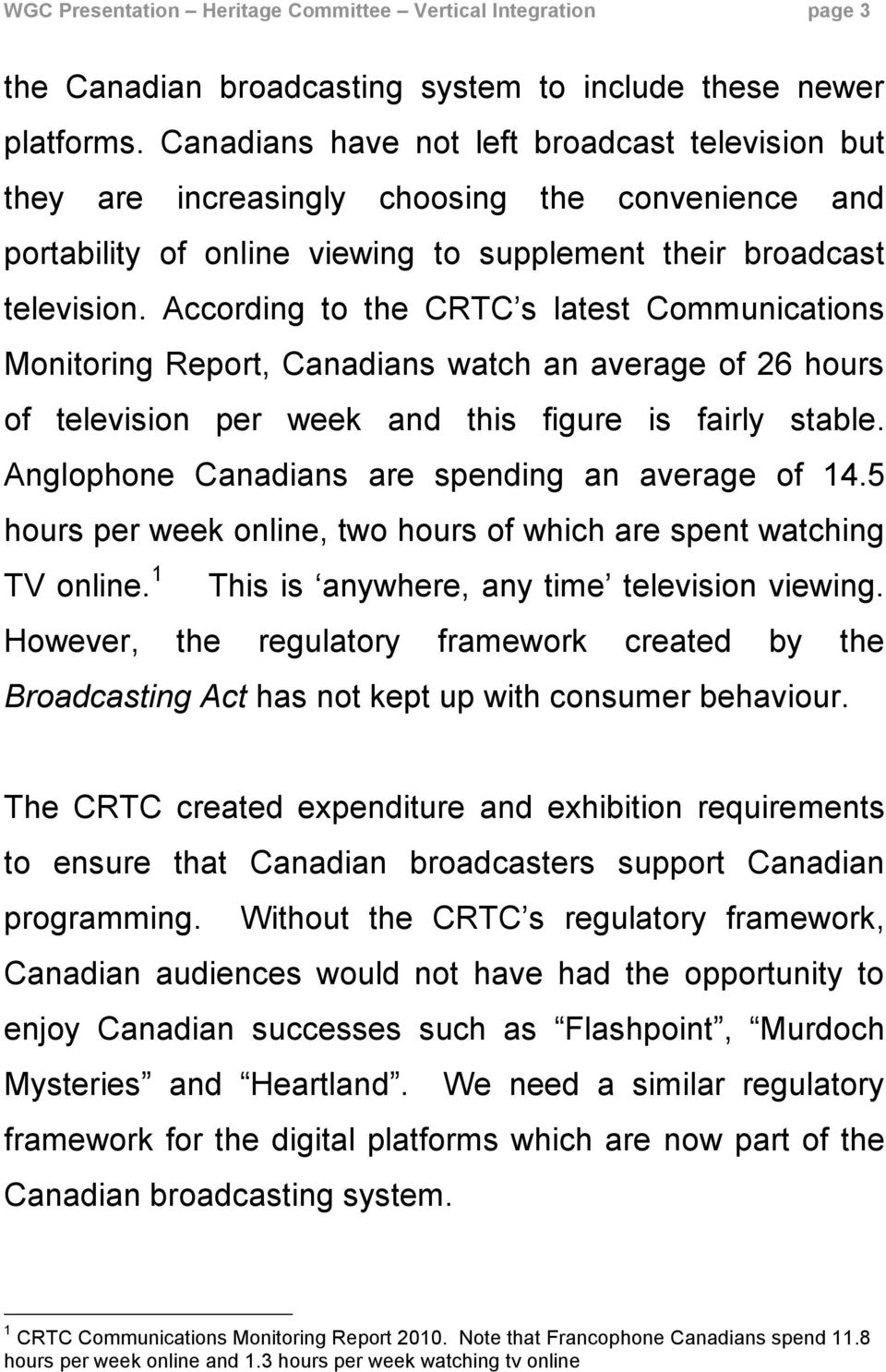 According to the CRTC s latest Communications Monitoring Report, Canadians watch an average of 26 hours of television per week and this figure is fairly stable.