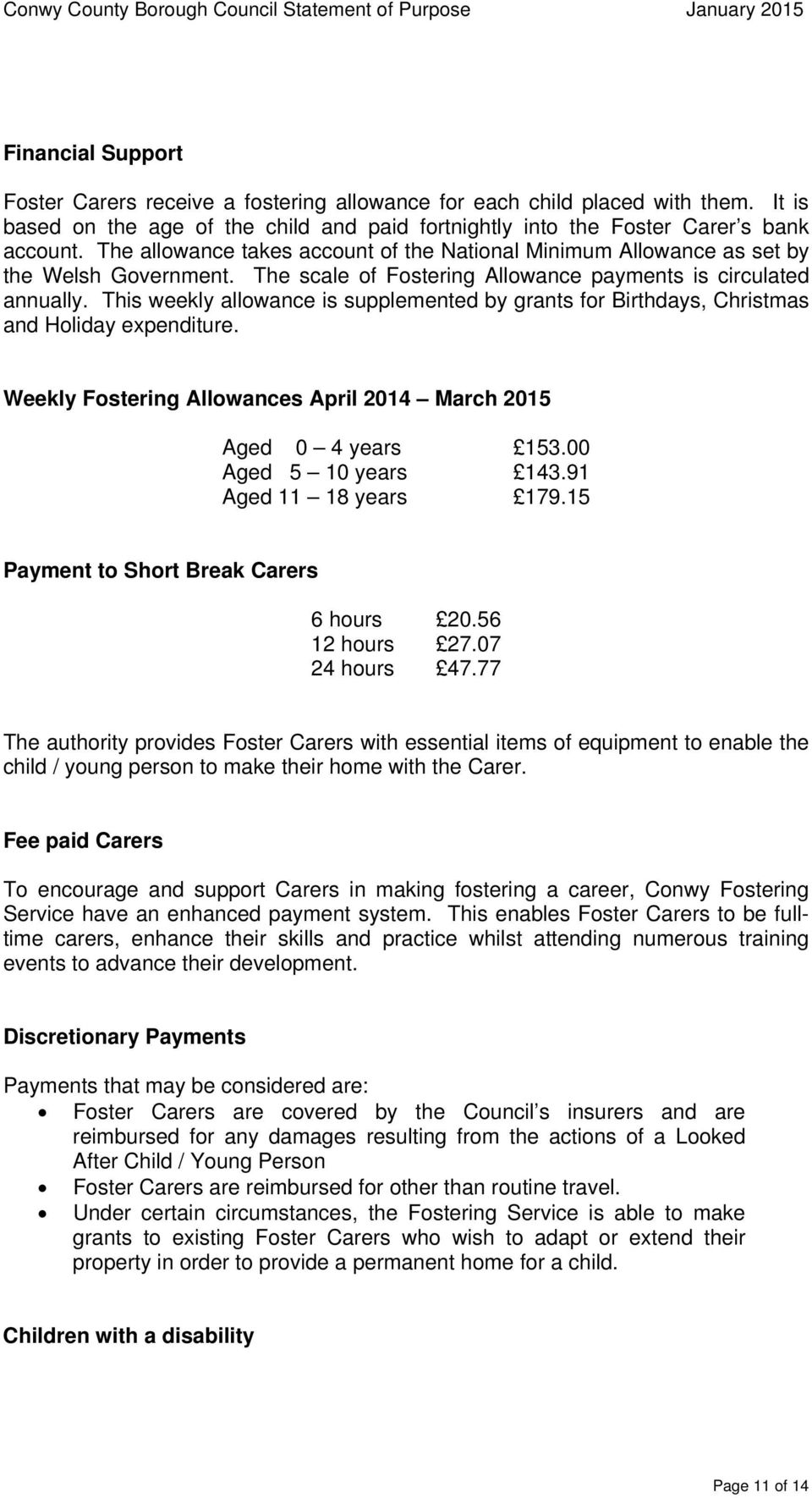 This weekly allowance is supplemented by grants for Birthdays, Christmas and Holiday expenditure. Weekly Fostering Allowances April 2014 March 2015 Aged 0 4 years 153.00 Aged 5 10 years 143.