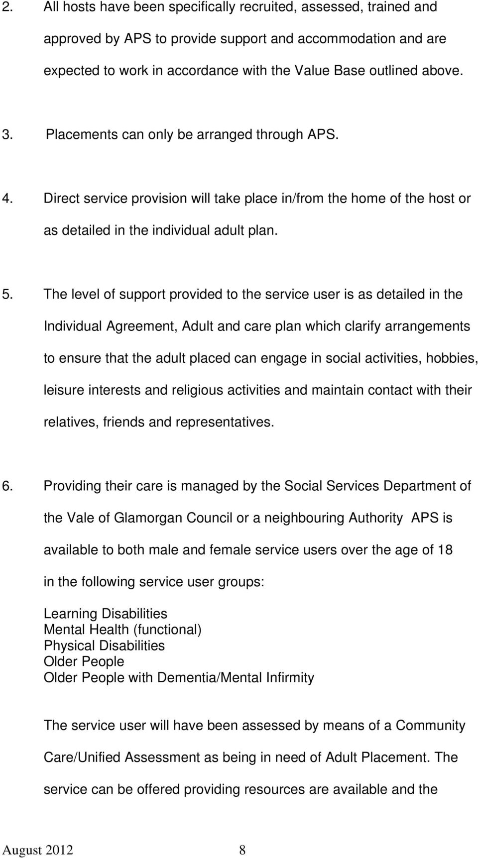 The level of support provided to the service user is as detailed in the Individual Agreement, Adult and care plan which clarify arrangements to ensure that the adult placed can engage in social