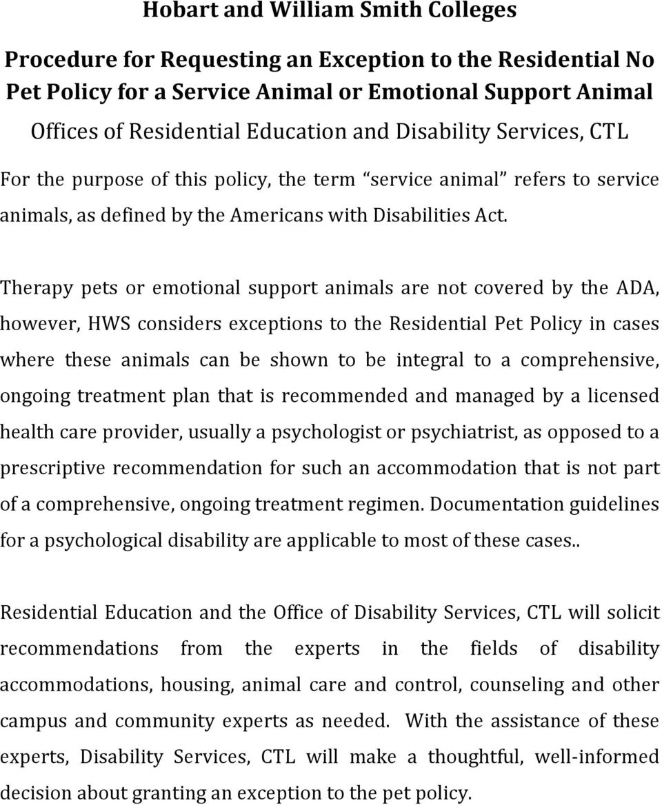Therapy pets or emotional support animals are not covered by the ADA, however, HWS considers exceptions to the Residential Pet Policy in cases where these animals can be shown to be integral to a