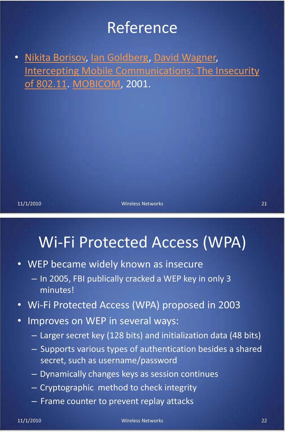 Wi-Fi Protected Access (WPA) proposed in 2003 Improves on WEP in several ways: Larger secret key (128 bits) and initialization data (48 bits) Supports various types of