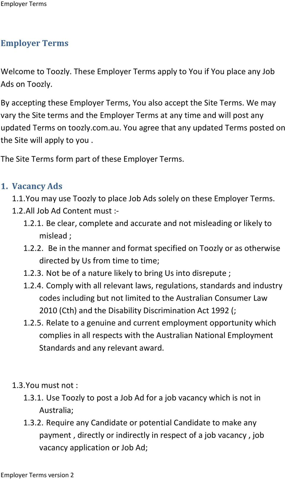The Site Terms form part of these Employer Terms. 1. Vacancy Ads 1.1. You may use Toozly to place Job Ads solely on these Employer Terms. 1.2. All Job Ad Content must :- 1.2.1. Be clear, complete and accurate and not misleading or likely to mislead ; 1.