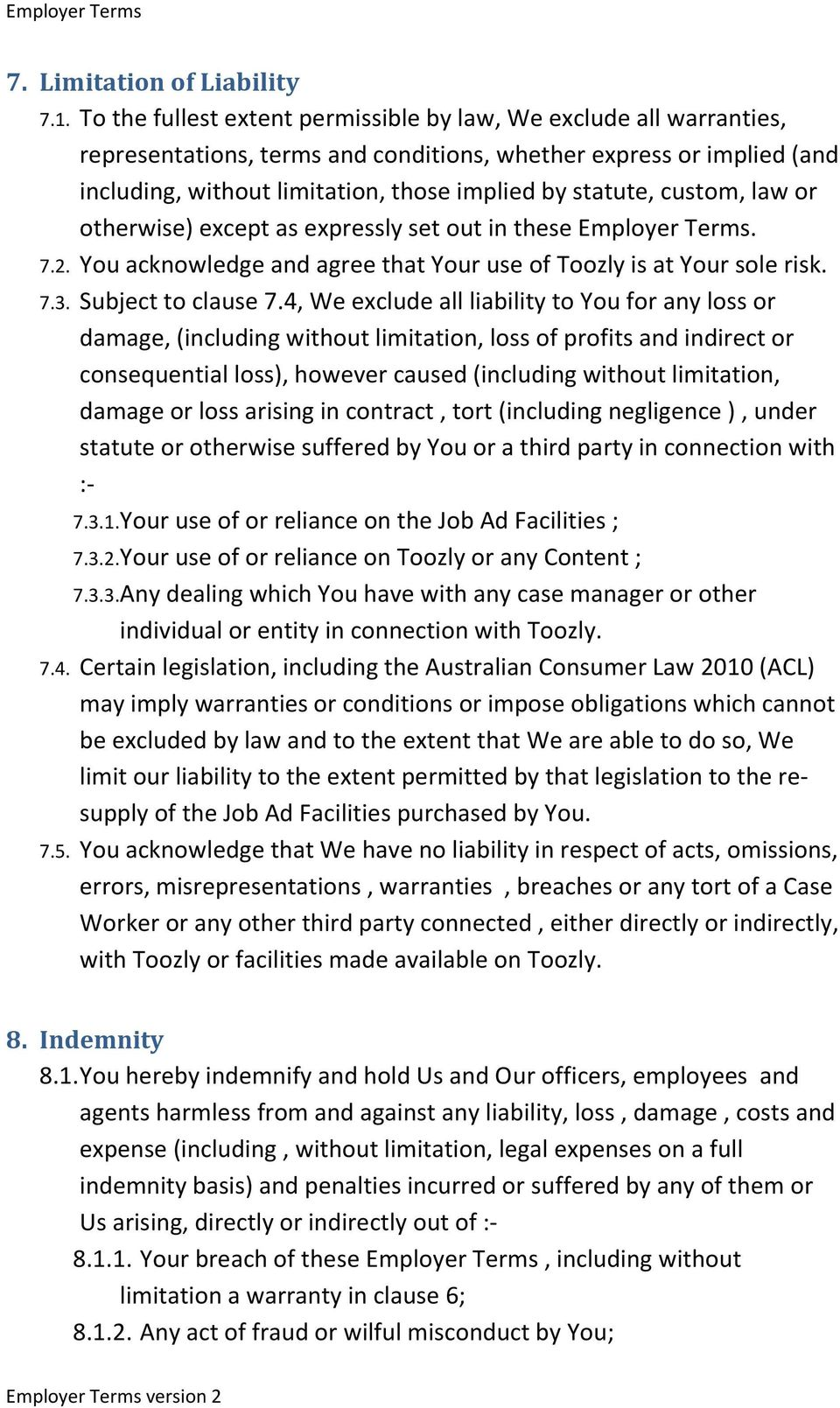 custom, law or otherwise) except as expressly set out in these Employer Terms. 7.2. You acknowledge and agree that Your use of Toozly is at Your sole risk. 7.3. Subject to clause 7.
