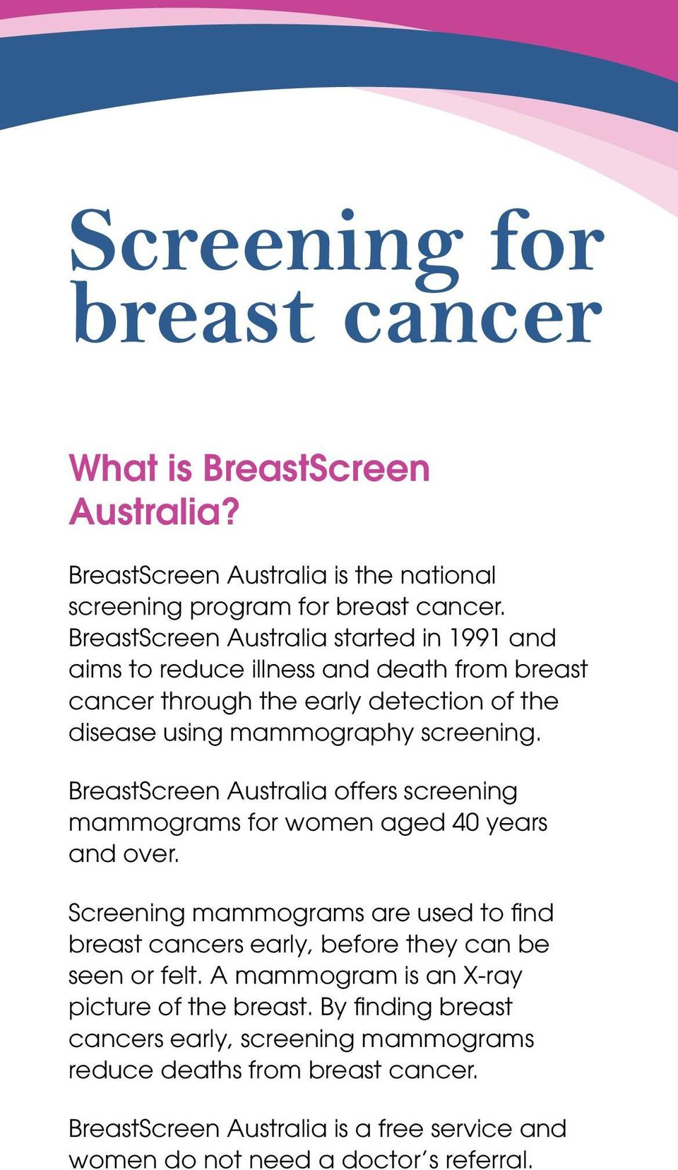 BreastScreen Australia offers screening mammograms for women aged 40 years and over.