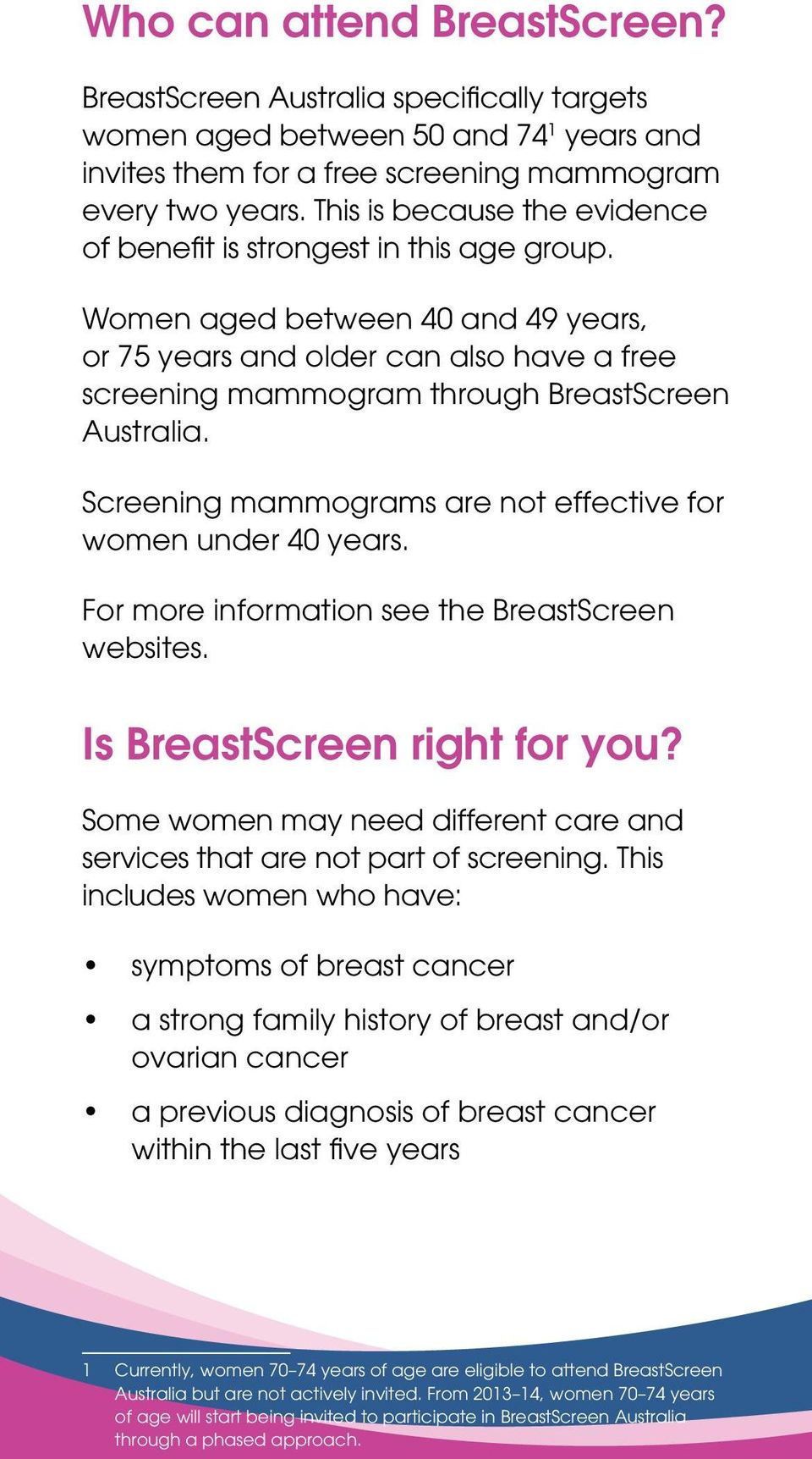 Women aged between 40 and 49 years, or 75 years and older can also have a free screening mammogram through BreastScreen Australia. Screening mammograms are not effective for women under 40 years.