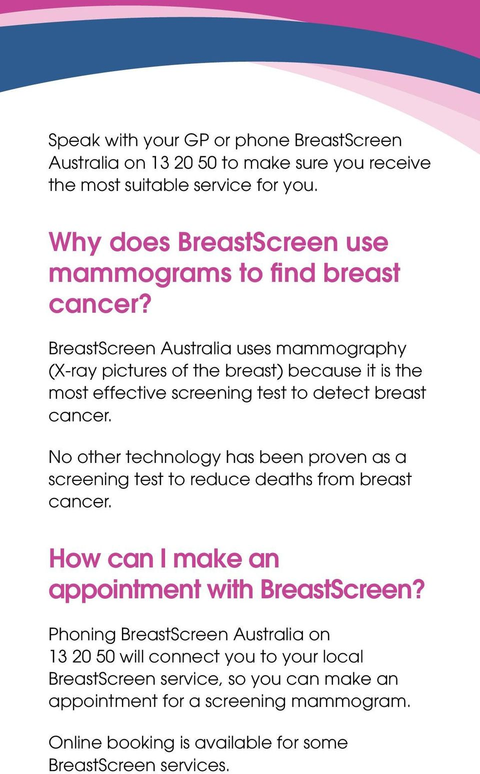 BreastScreen Australia uses mammography (X-ray pictures of the breast) because it is the most effective screening test to detect breast cancer.