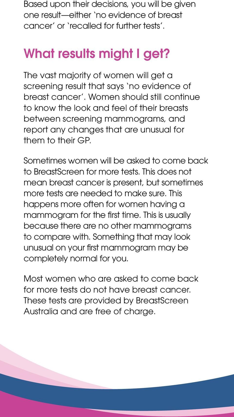 Women should still continue to know the look and feel of their breasts between screening mammograms, and report any changes that are unusual for them to their GP.