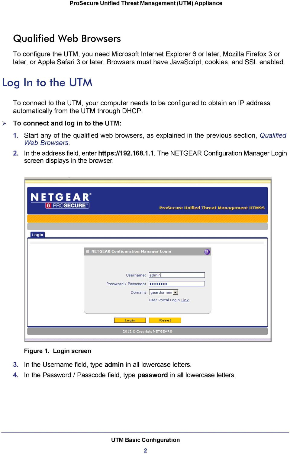 Log In to the UTM To connect to the UTM, your computer needs to be configured to obtain an IP address automatically from the UTM through DHCP. To connect and log in to the UTM: 1.