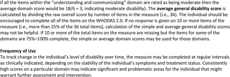 The individual should be encouraged to complete all of the items on the WHODAS 2.0. If no response is given on 10 or more items of the measure (i.e., more than 2% of the 36 total items), calculation of the simple and average general disability scores may not be helpful.