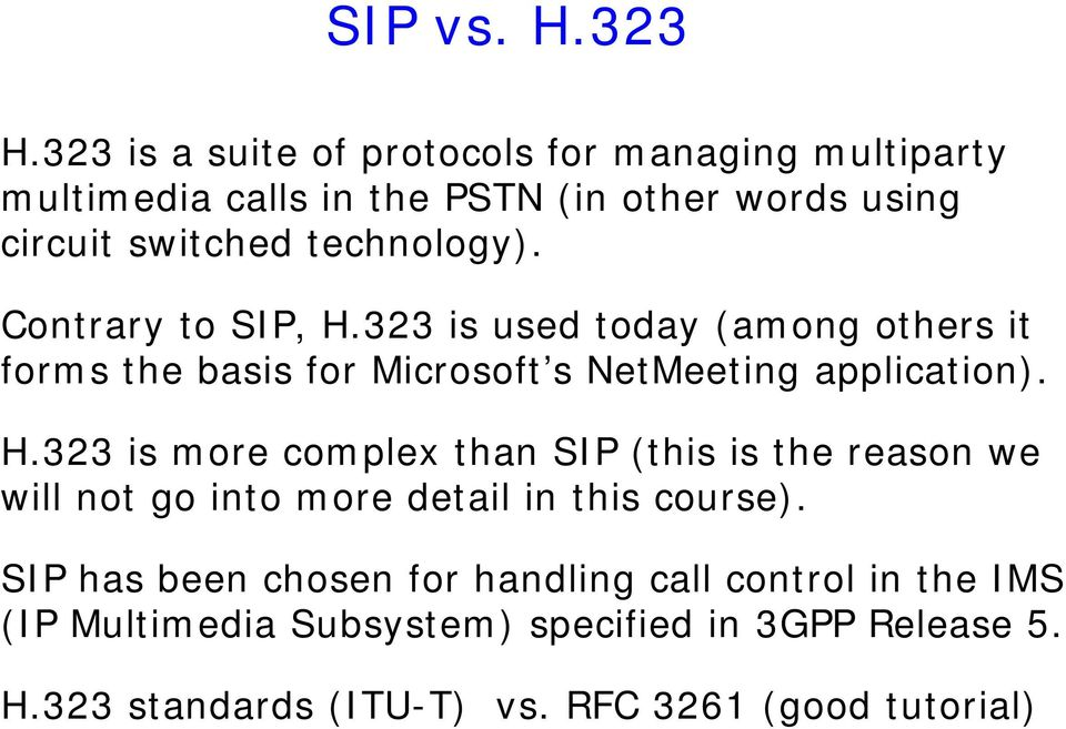 technology). Contrary to SIP, H.323 is used today (among others it forms the basis for Microsoft s NetMeeting application). H.323 is more complex than SIP (this is the reason we will not go into more detail in this course).