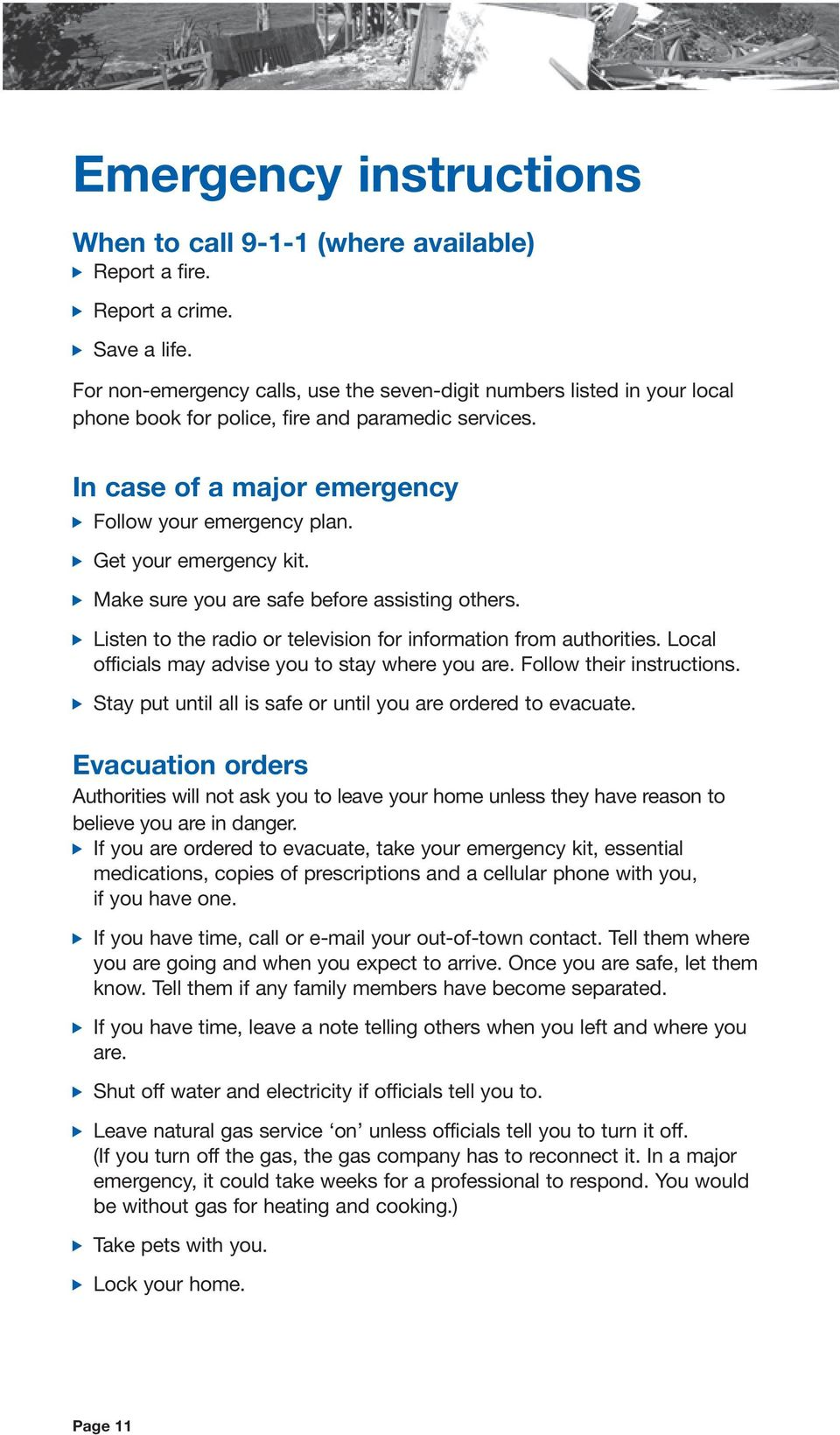 v Get your emergency kit. v Make sure you are safe before assisting others. v Listen to the radio or television for information from authorities. Local officials may advise you to stay where you are.