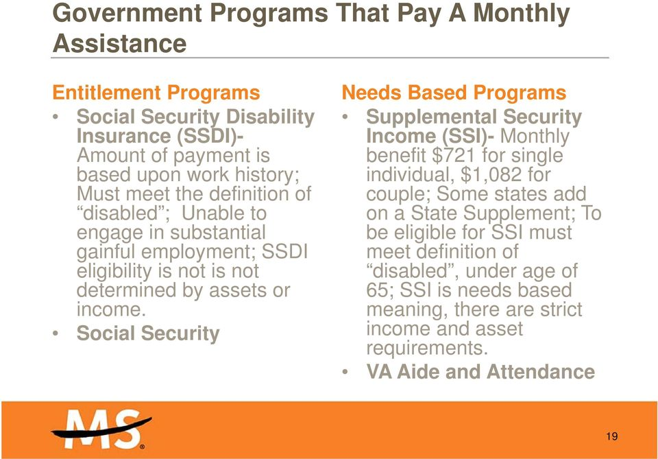 Social Security Needs Based Programs Supplemental Security Income (SSI)- Monthly benefit $721 for single individual, $1,082 for couple; Some states add on a State