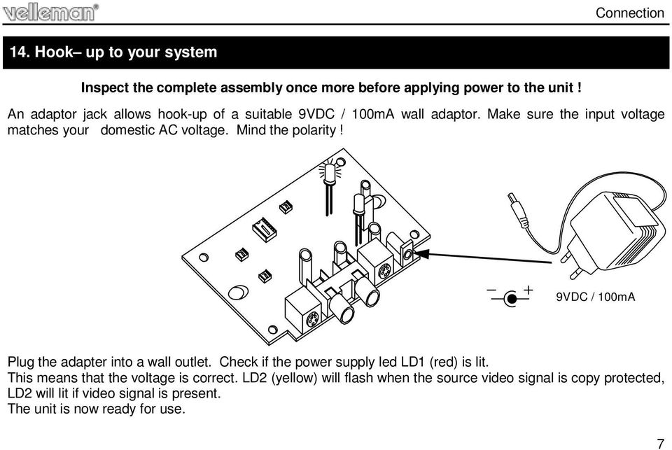 Mind the polarity! 9VDC / 100mA Plug the adapter into a wall outlet. Check if the power supply led LD1 (red) is lit.