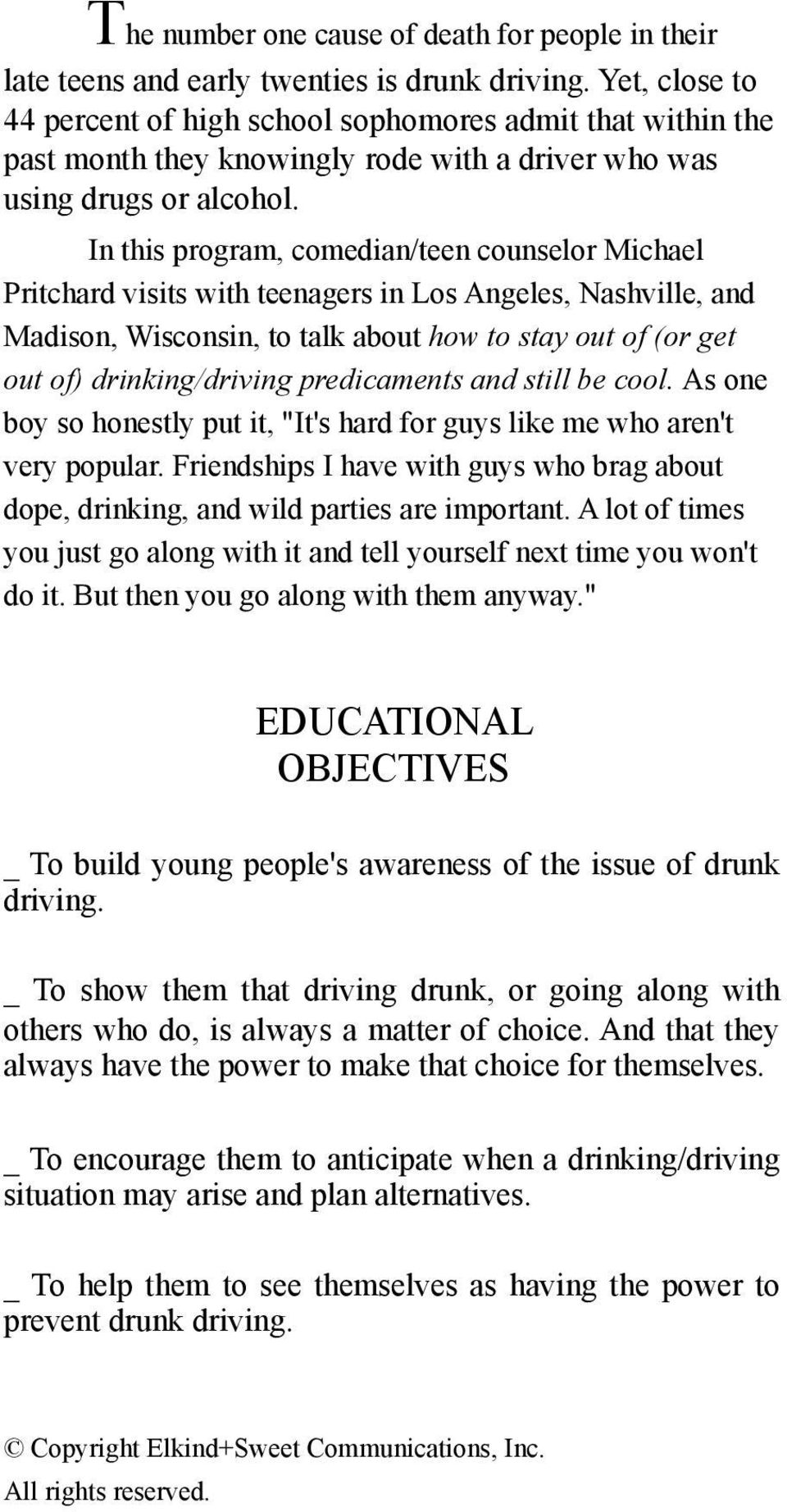 In this program, comedian/teen counselor Michael Pritchard visits with teenagers in Los Angeles, Nashville, and Madison, Wisconsin, to talk about how to stay out of (or get out of) drinking/driving
