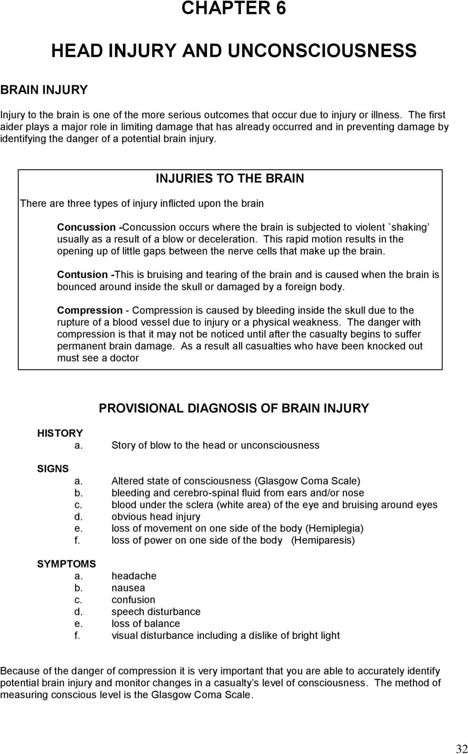 INJURIES TO THE BRAIN There are three types of injury inflicted upon the brain Concussion -Concussion occurs where the brain is subjected to violent `shaking usually as a result of a blow or