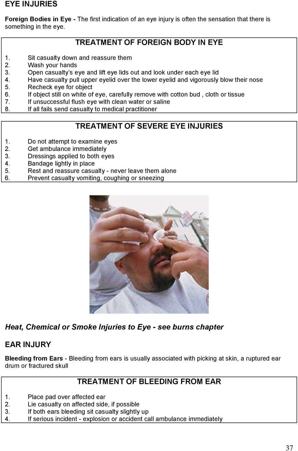 Have casualty pull upper eyelid over the lower eyelid and vigorously blow their nose 5. Recheck eye for object 6. If object still on white of eye, carefully remove with cotton bud, cloth or tissue 7.