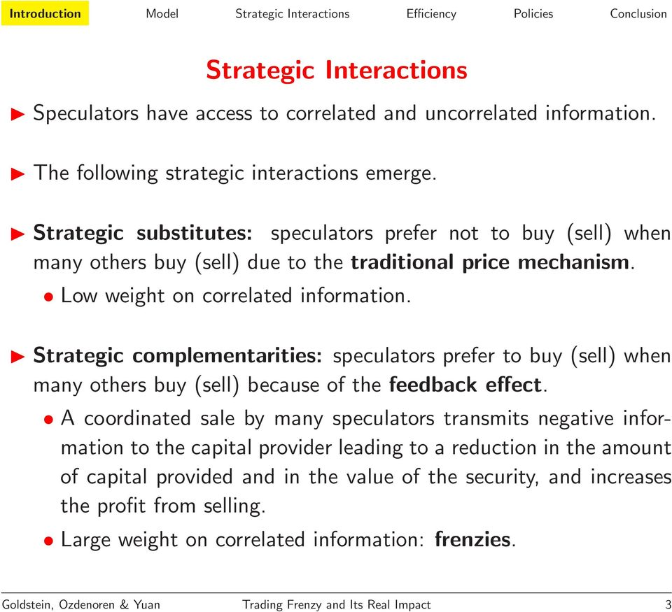 Strategic complementarities: speculators prefer to buy (sell) when many others buy (sell) because of the feedback effect.