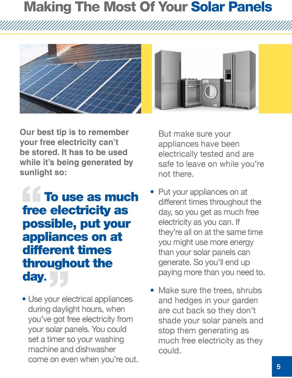 Use your electrical appliances during daylight hours, when you ve got free electricity from your solar panels.